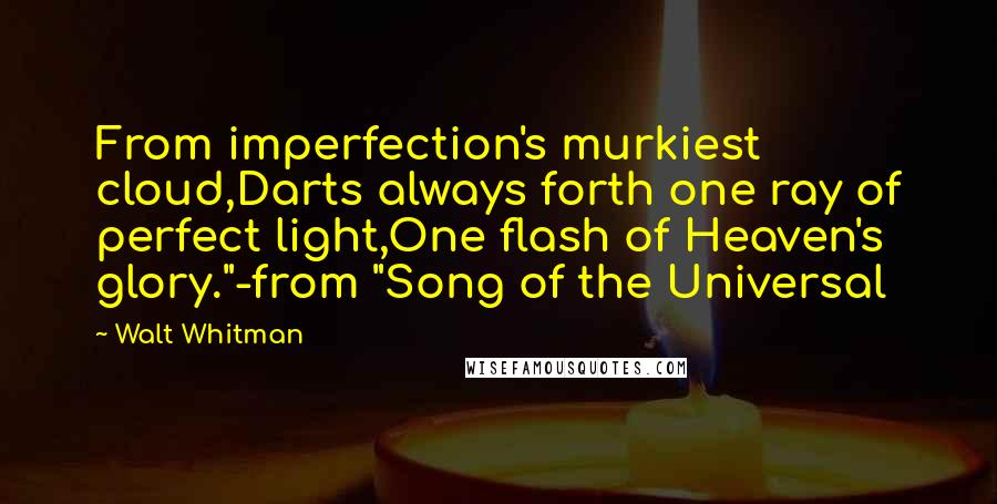 "Walt Whitman quotes: From imperfection's murkiest cloud,Darts always forth one ray of perfect light,One flash of Heaven's glory.""-from ""Song of the Universal"