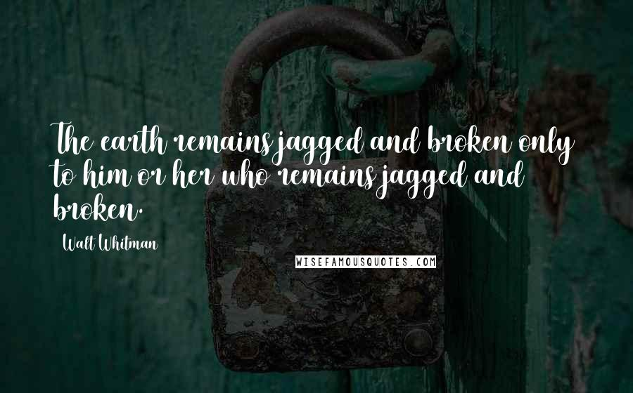 Walt Whitman quotes: The earth remains jagged and broken only to him or her who remains jagged and broken.