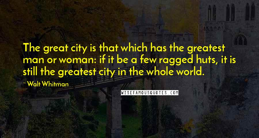 Walt Whitman quotes: The great city is that which has the greatest man or woman: if it be a few ragged huts, it is still the greatest city in the whole world.