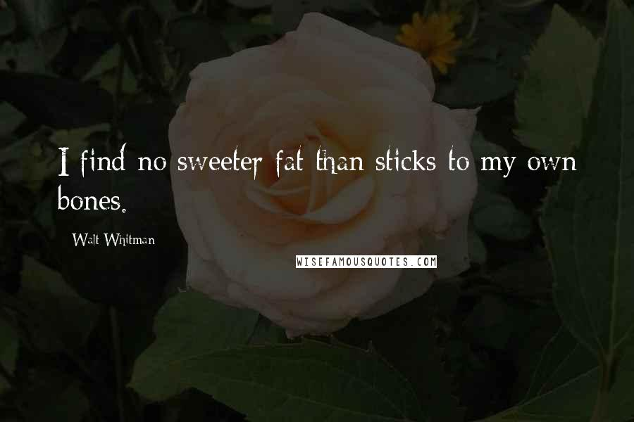 Walt Whitman quotes: I find no sweeter fat than sticks to my own bones.