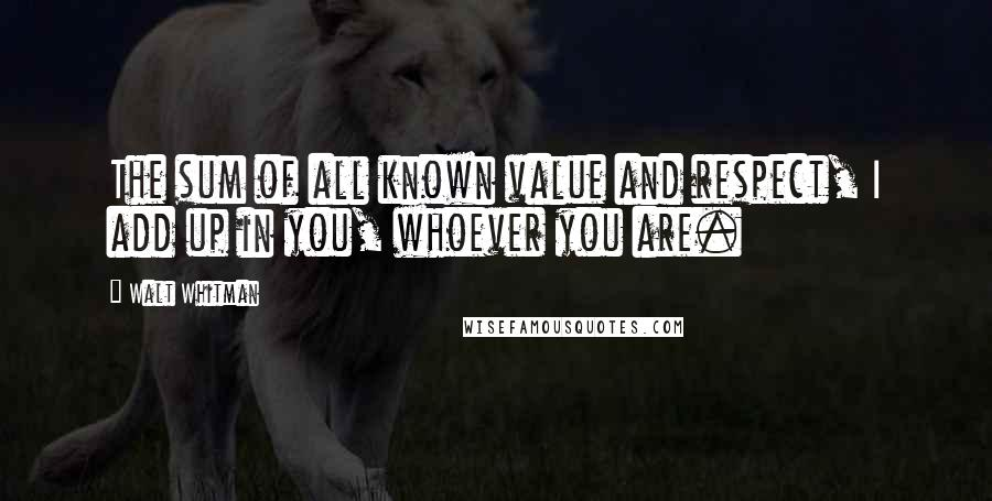 Walt Whitman quotes: The sum of all known value and respect, I add up in you, whoever you are.