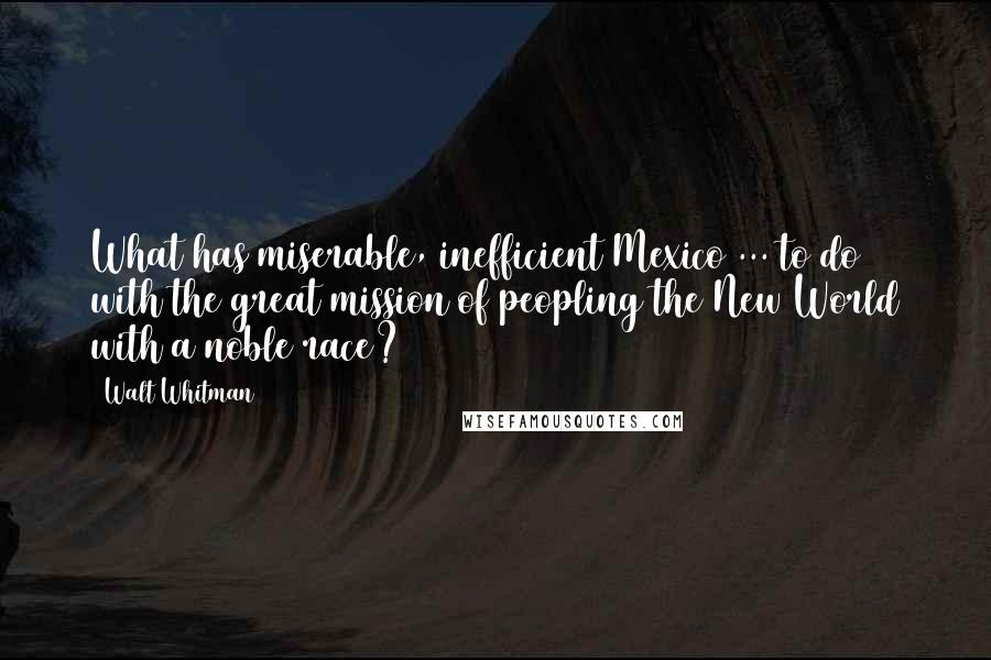 Walt Whitman quotes: What has miserable, inefficient Mexico ... to do with the great mission of peopling the New World with a noble race?