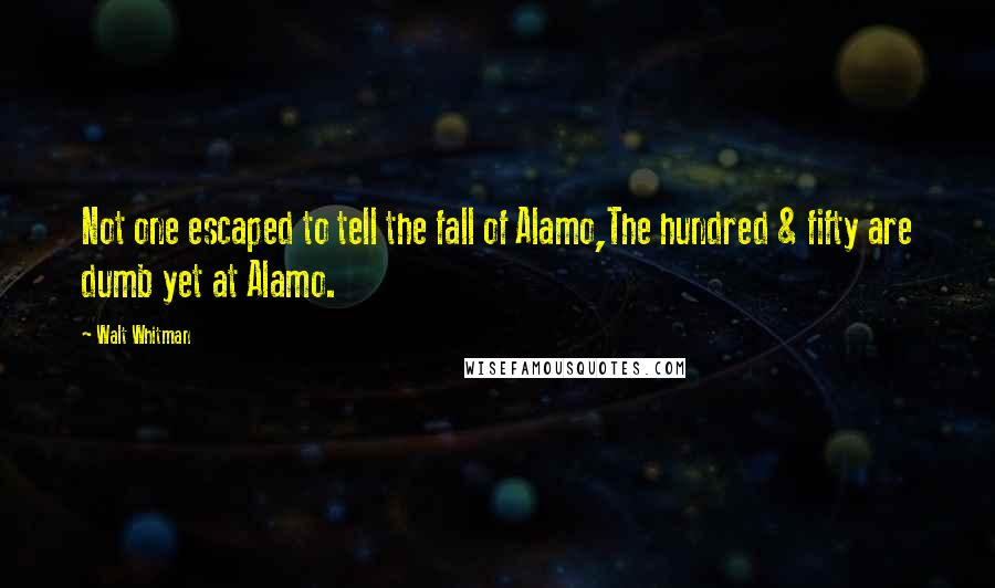 Walt Whitman quotes: Not one escaped to tell the fall of Alamo,The hundred & fifty are dumb yet at Alamo.