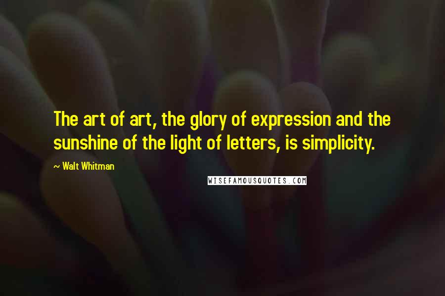Walt Whitman quotes: The art of art, the glory of expression and the sunshine of the light of letters, is simplicity.