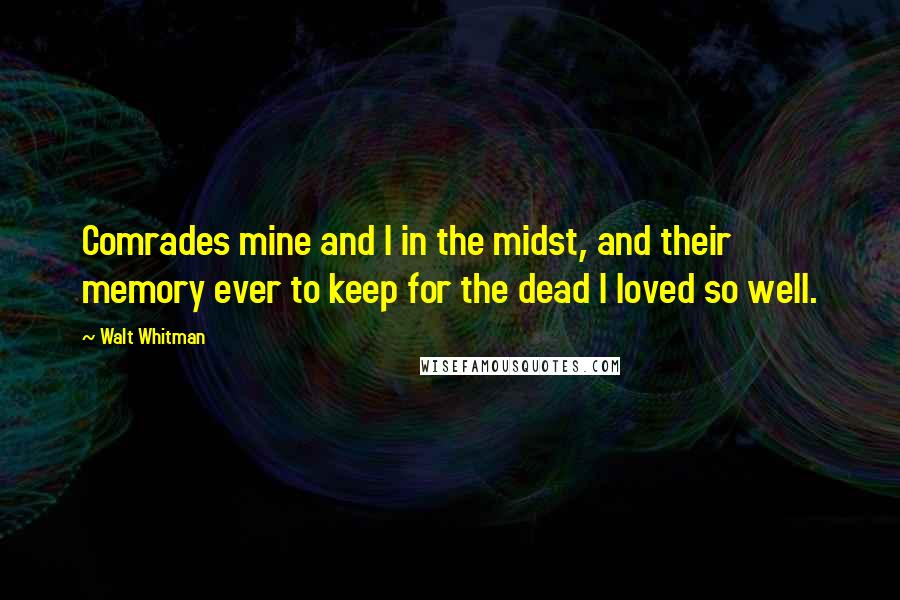 Walt Whitman quotes: Comrades mine and I in the midst, and their memory ever to keep for the dead I loved so well.