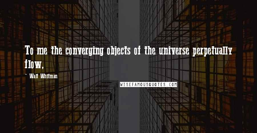 Walt Whitman quotes: To me the converging objects of the universe perpetually flow,