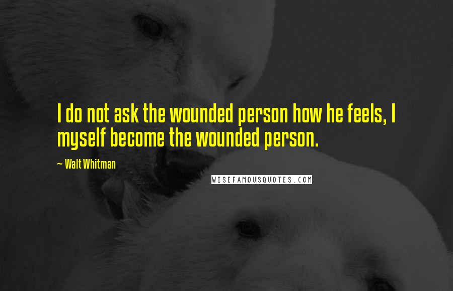 Walt Whitman quotes: I do not ask the wounded person how he feels, I myself become the wounded person.