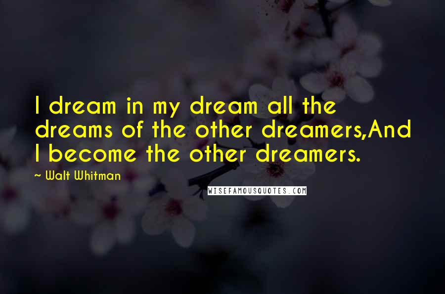Walt Whitman quotes: I dream in my dream all the dreams of the other dreamers,And I become the other dreamers.