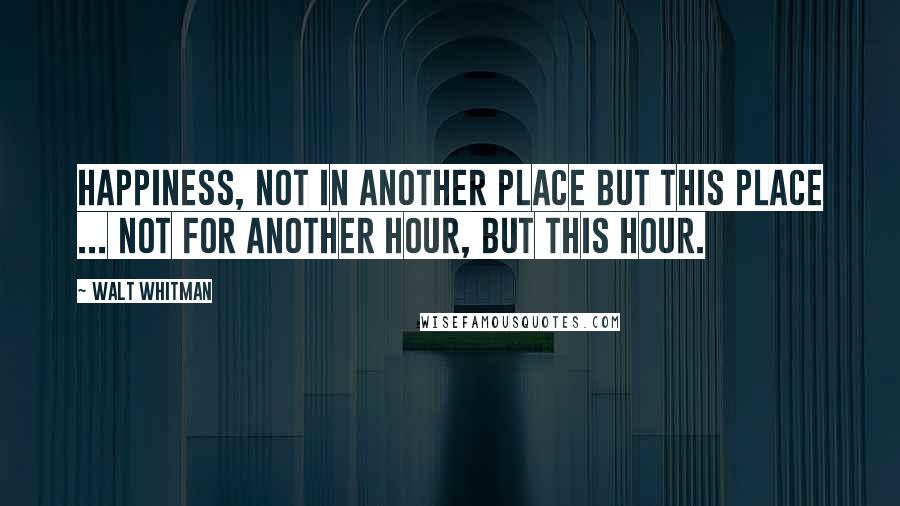 Walt Whitman quotes: Happiness, not in another place but this place ... not for another hour, but this hour.