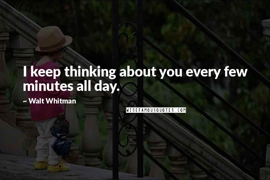 Walt Whitman quotes: I keep thinking about you every few minutes all day.