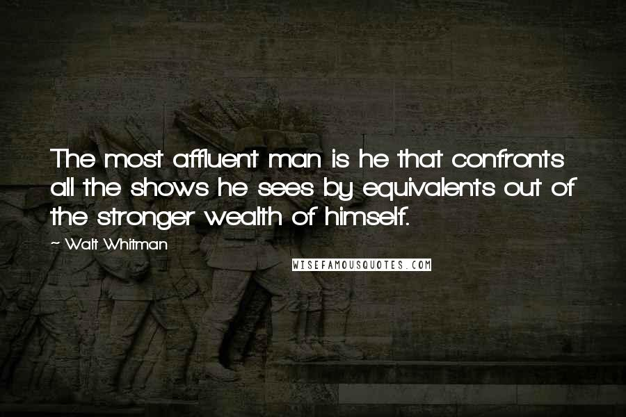 Walt Whitman quotes: The most affluent man is he that confronts all the shows he sees by equivalents out of the stronger wealth of himself.