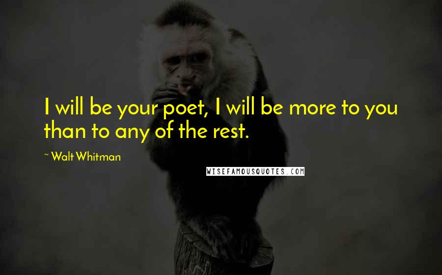 Walt Whitman quotes: I will be your poet, I will be more to you than to any of the rest.