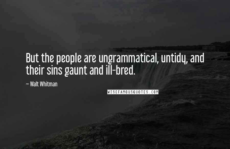 Walt Whitman quotes: But the people are ungrammatical, untidy, and their sins gaunt and ill-bred.