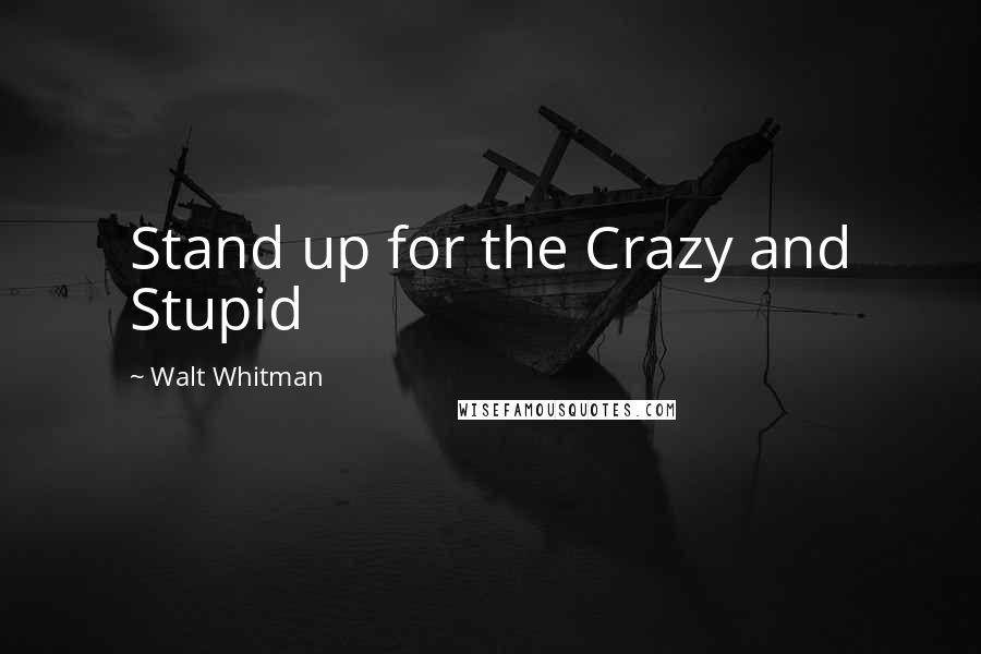 Walt Whitman quotes: Stand up for the Crazy and Stupid