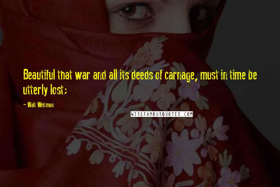 Walt Whitman quotes: Beautiful that war and all its deeds of carnage, must in time be utterly lost;