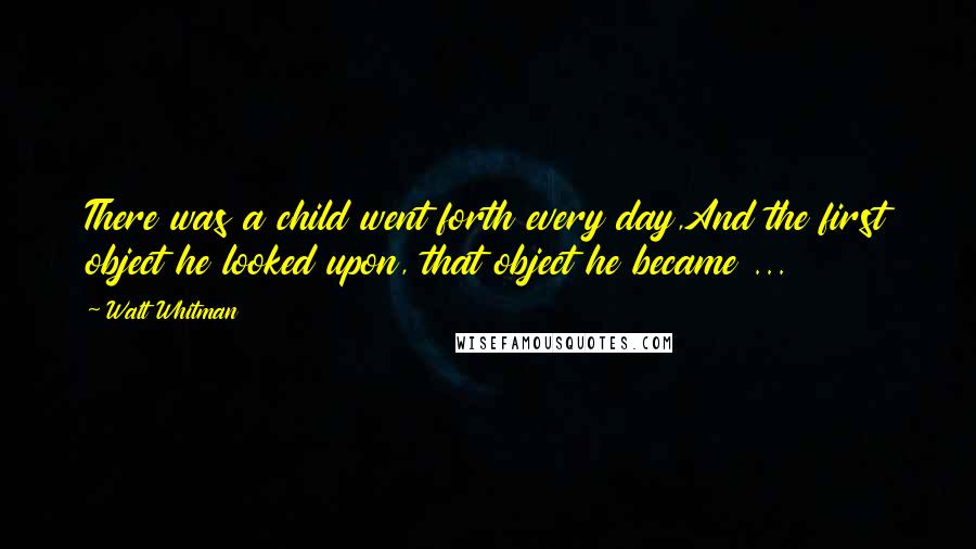 Walt Whitman quotes: There was a child went forth every day,And the first object he looked upon, that object he became ...