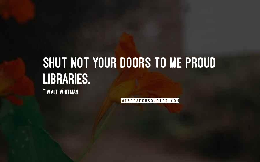 Walt Whitman quotes: Shut not your doors to me proud libraries.