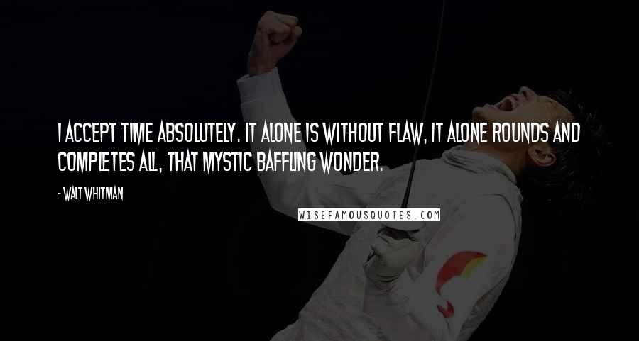 Walt Whitman quotes: I accept Time absolutely. It alone is without flaw, It alone rounds and completes all, That mystic baffling wonder.