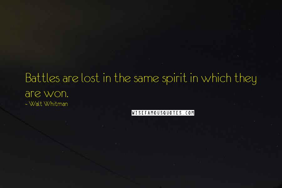 Walt Whitman quotes: Battles are lost in the same spirit in which they are won.