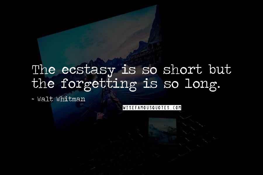 Walt Whitman quotes: The ecstasy is so short but the forgetting is so long.