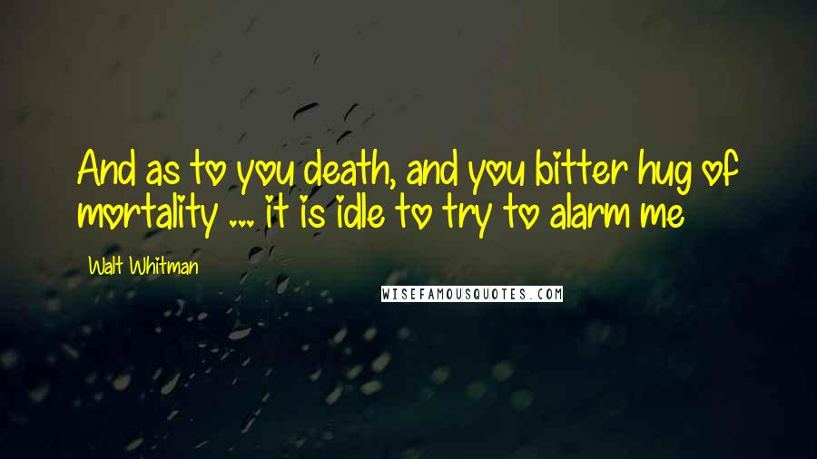 Walt Whitman quotes: And as to you death, and you bitter hug of mortality ... it is idle to try to alarm me