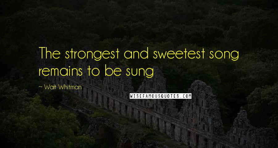Walt Whitman quotes: The strongest and sweetest song remains to be sung