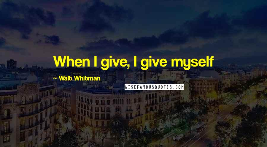 Walt Whitman quotes: When I give, I give myself