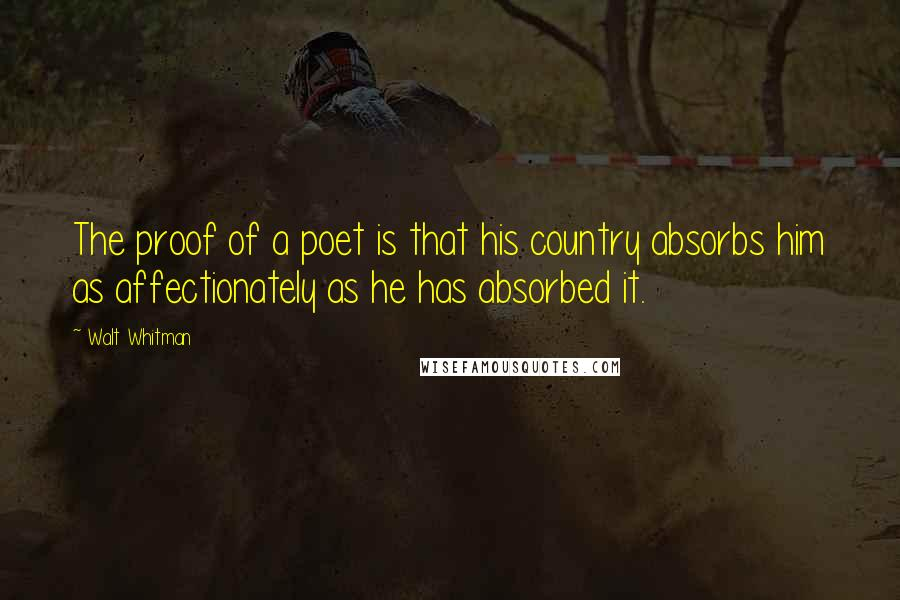 Walt Whitman quotes: The proof of a poet is that his country absorbs him as affectionately as he has absorbed it.