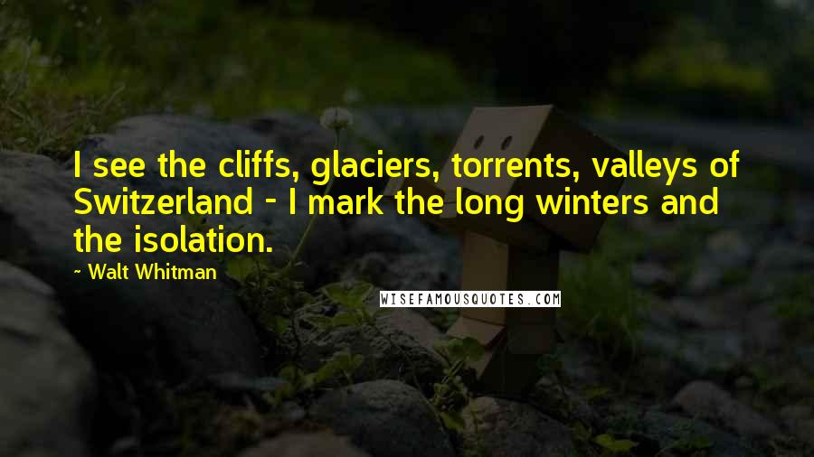 Walt Whitman quotes: I see the cliffs, glaciers, torrents, valleys of Switzerland - I mark the long winters and the isolation.