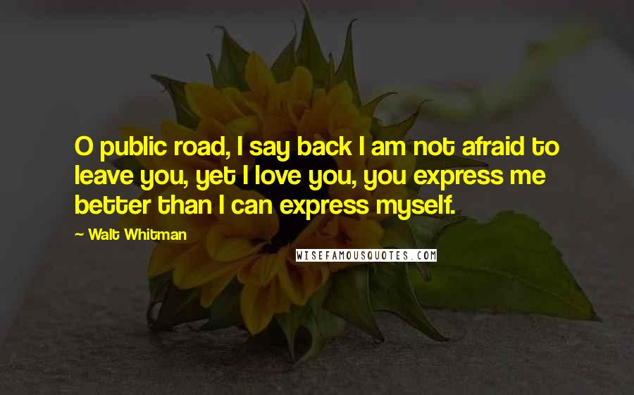 Walt Whitman quotes: O public road, I say back I am not afraid to leave you, yet I love you, you express me better than I can express myself.