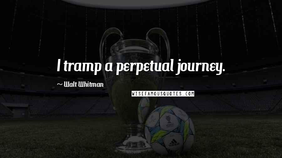 Walt Whitman quotes: I tramp a perpetual journey.