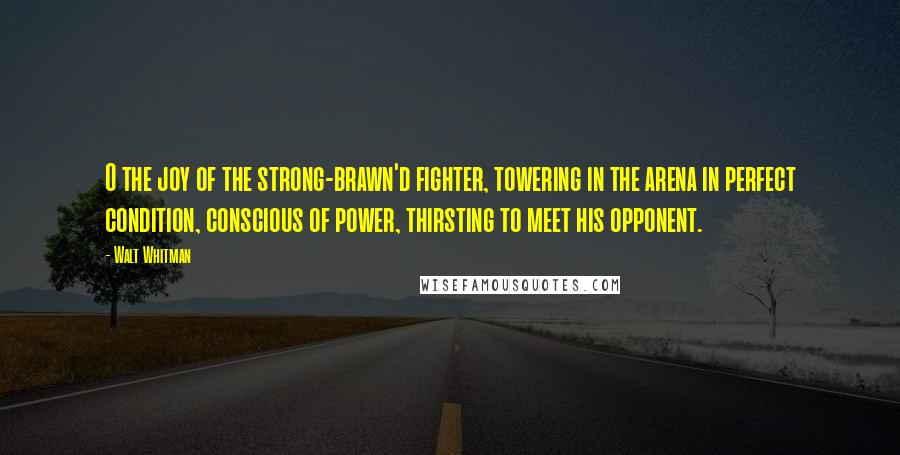 Walt Whitman quotes: O the joy of the strong-brawn'd fighter, towering in the arena in perfect condition, conscious of power, thirsting to meet his opponent.