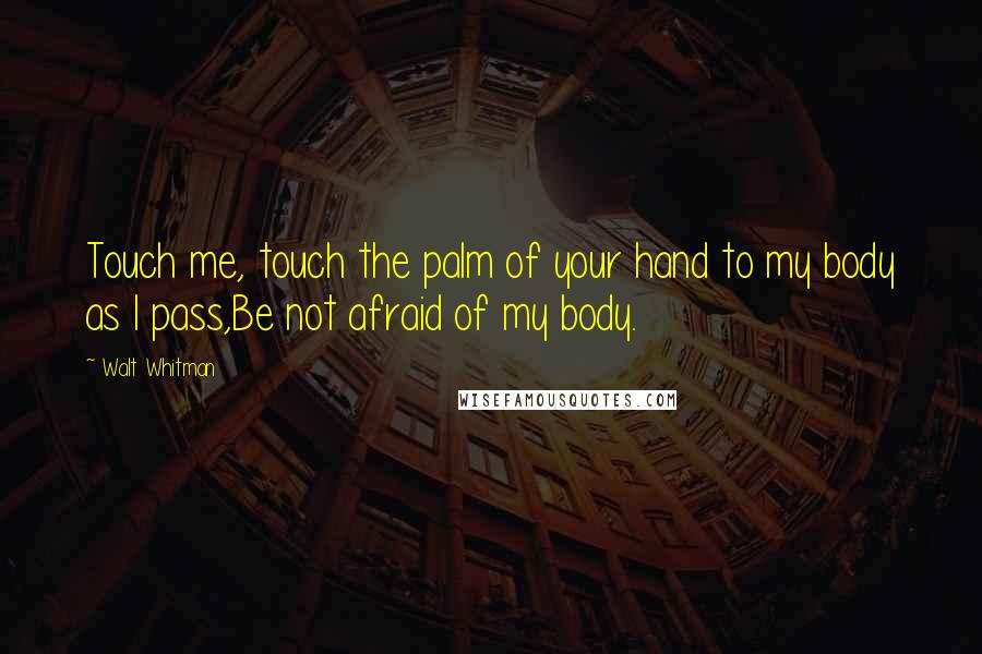 Walt Whitman quotes: Touch me, touch the palm of your hand to my body as I pass,Be not afraid of my body.