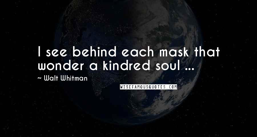 Walt Whitman quotes: I see behind each mask that wonder a kindred soul ...