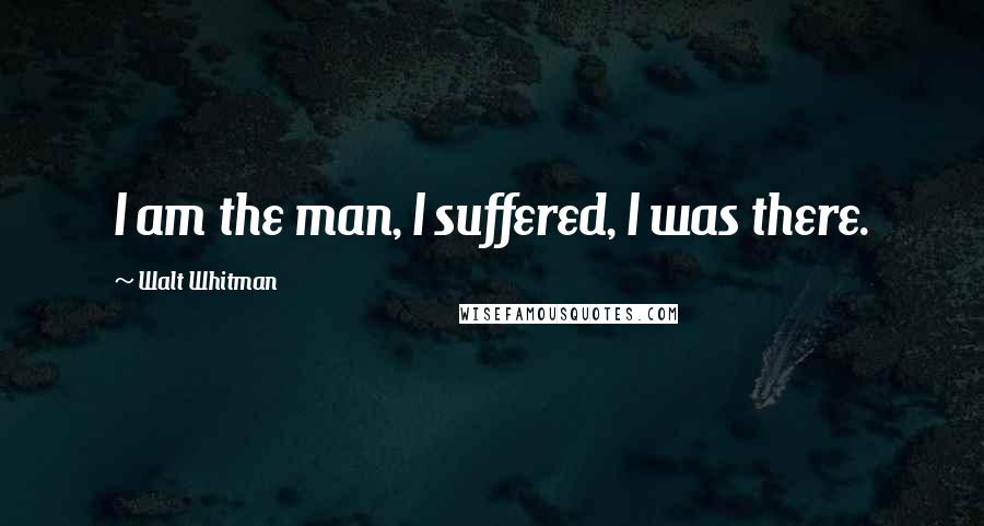 Walt Whitman quotes: I am the man, I suffered, I was there.