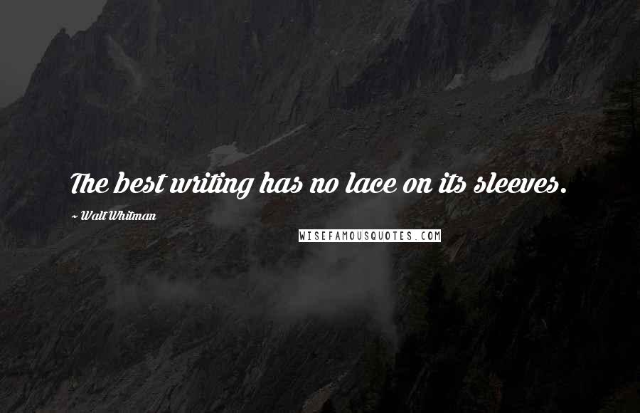 Walt Whitman quotes: The best writing has no lace on its sleeves.