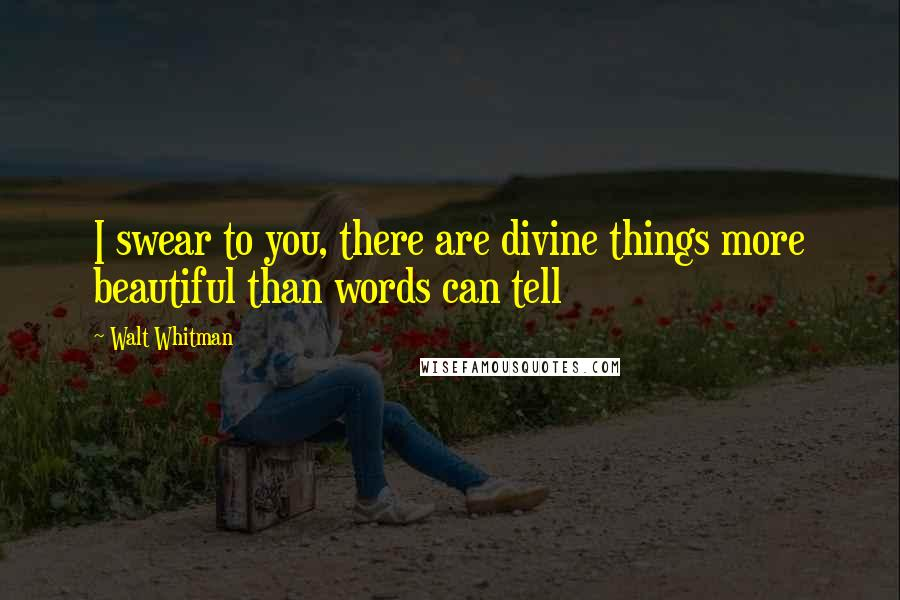 Walt Whitman quotes: I swear to you, there are divine things more beautiful than words can tell