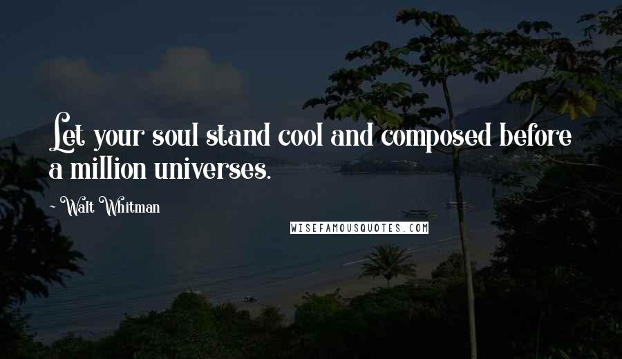 Walt Whitman quotes: Let your soul stand cool and composed before a million universes.
