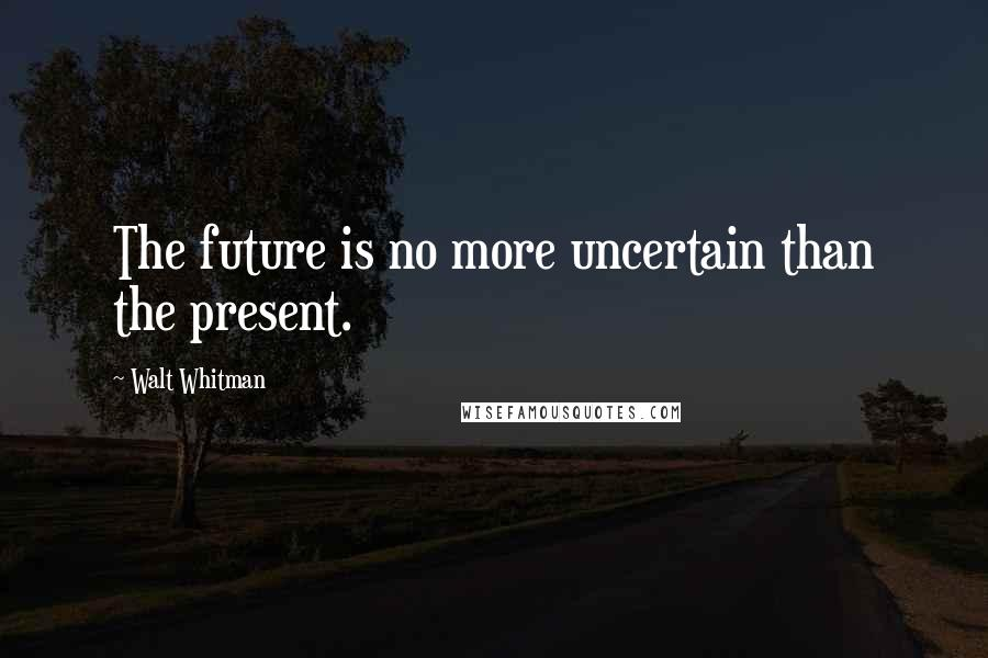 Walt Whitman quotes: The future is no more uncertain than the present.