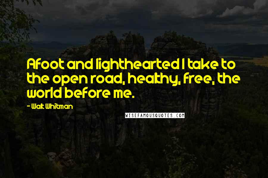 Walt Whitman quotes: Afoot and lighthearted I take to the open road, healthy, free, the world before me.