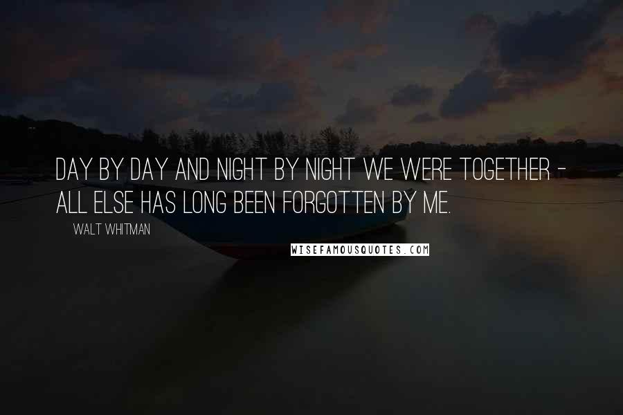 Walt Whitman quotes: Day by day and night by night we were together - all else has long been forgotten by me.
