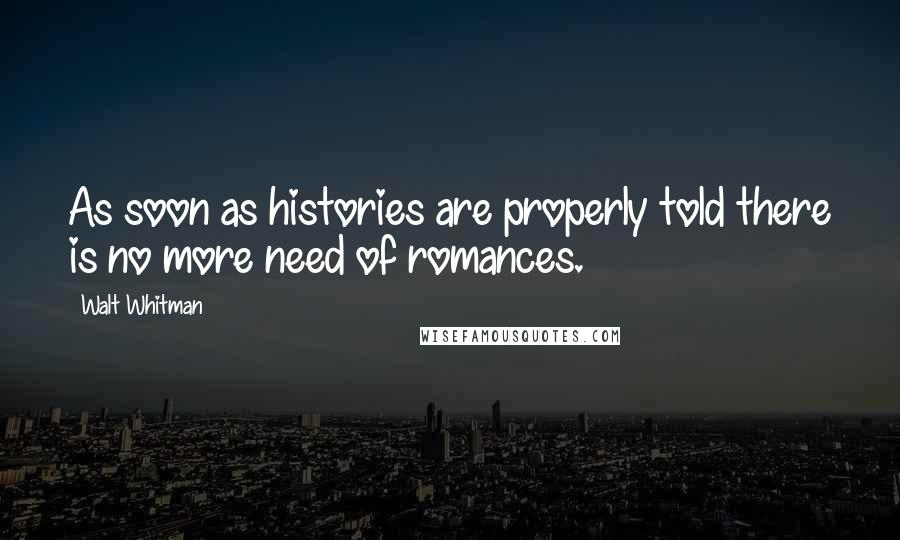 Walt Whitman quotes: As soon as histories are properly told there is no more need of romances.