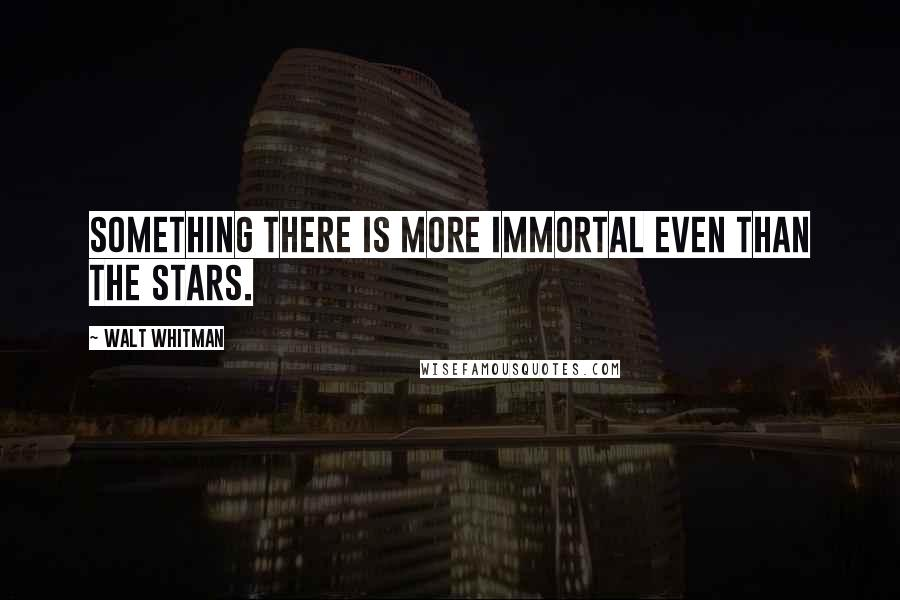 Walt Whitman quotes: Something there is more immortal even than the stars.