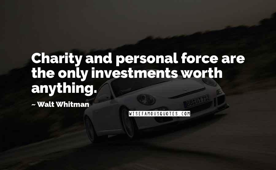 Walt Whitman quotes: Charity and personal force are the only investments worth anything.