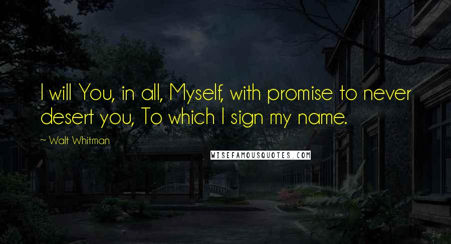 Walt Whitman quotes: I will You, in all, Myself, with promise to never desert you, To which I sign my name.