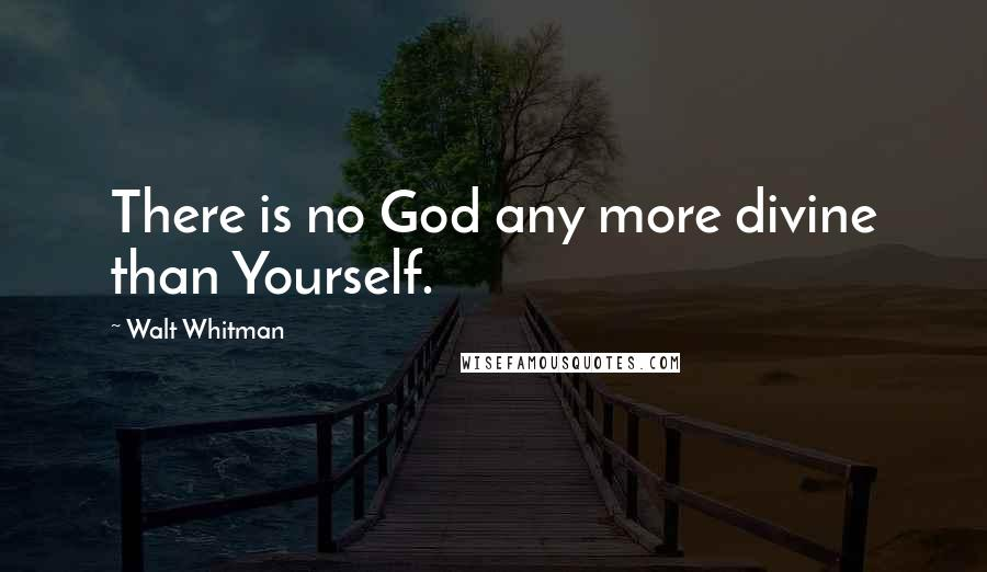 Walt Whitman quotes: There is no God any more divine than Yourself.
