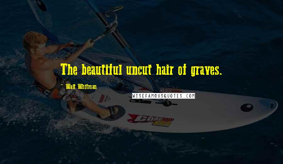 Walt Whitman quotes: The beautiful uncut hair of graves.
