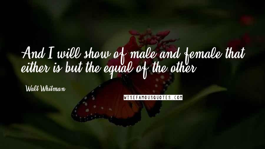 Walt Whitman quotes: And I will show of male and female that either is but the equal of the other.