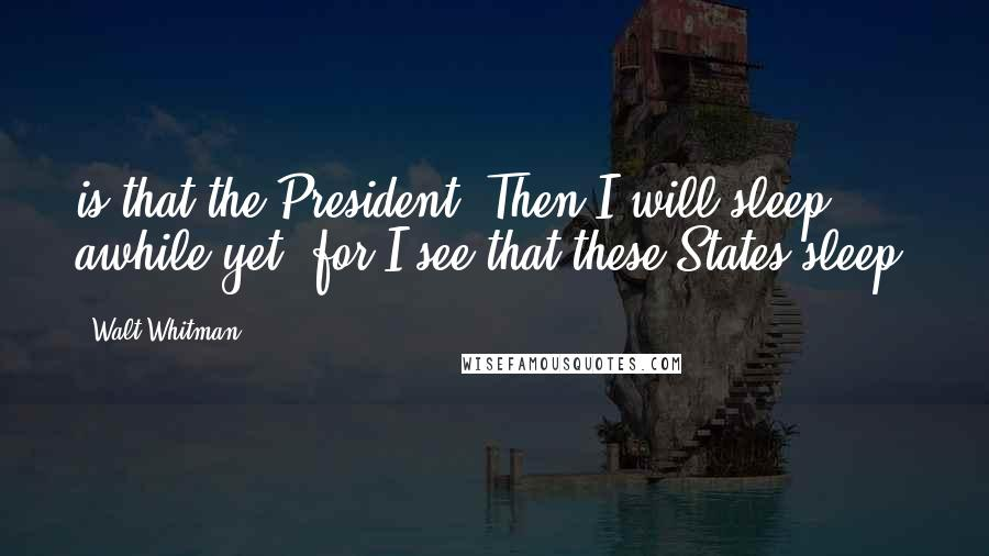 Walt Whitman quotes: is that the President? Then I will sleep awhile yet, for I see that these States sleep,