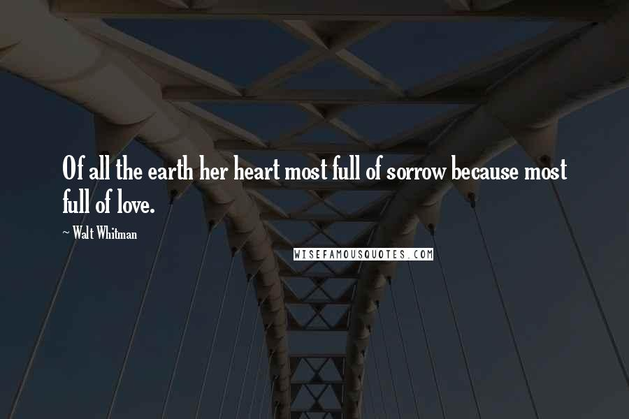 Walt Whitman quotes: Of all the earth her heart most full of sorrow because most full of love.